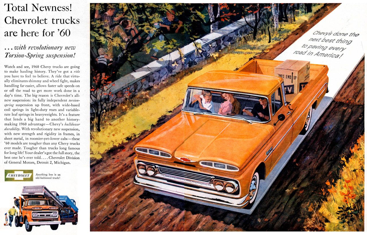Total Newness! Chevrolet trucks are here for 1960  ...with revolutionary new Torsion-Spring suspension!  Watch and see, 1960 Chevy trucks are going to make hauling history. They've got a ride you have to feel to believe. A ride that virtu-ally eliminates shimmy and wheel fight, makes handling far easier, allows faster safe speeds on or off the road to get more work done in a day's time. The big reason is Chevrolet's all-new suspension: its fully independent torsion-spring suspension up front, with wide-based coil springs in light-duty rears and variable-rate leaf springs in heavyweights. It's a feature that lends a big hand to another history-making 1960 advantage —Chevy's bulldozer durability. With revolutionary new suspension, with new strength and rigidity in frames, in sheet metal, in roomier-yet-lower cabs—these '60 models are tougher than any Chevy trucks ever made. Tougher than trucks long famous for long life! Your dealer's got the full story, the best one he's ever told.... Chevrolet Division of General Moto, Detroit 2, Michigan.  CHEVROLET