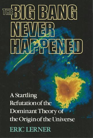 The Big Bang Never Happened: A Startling Refutation of the Dominant Theory of the Origin of the Universe, Lerner, Eric