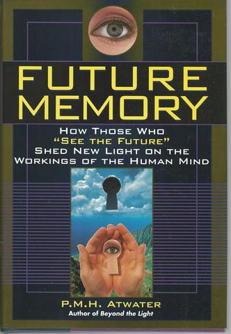 Future Memory: How Those Who 'See the Future' Shed New Light on the Workings of the Human Mind, Atwater, Lh.D., P. M. H.