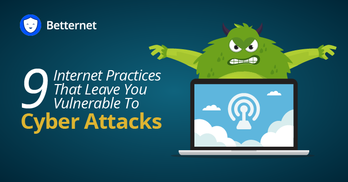 9 Internet Practices That Leave You Vulnerable To Cyber Attacks