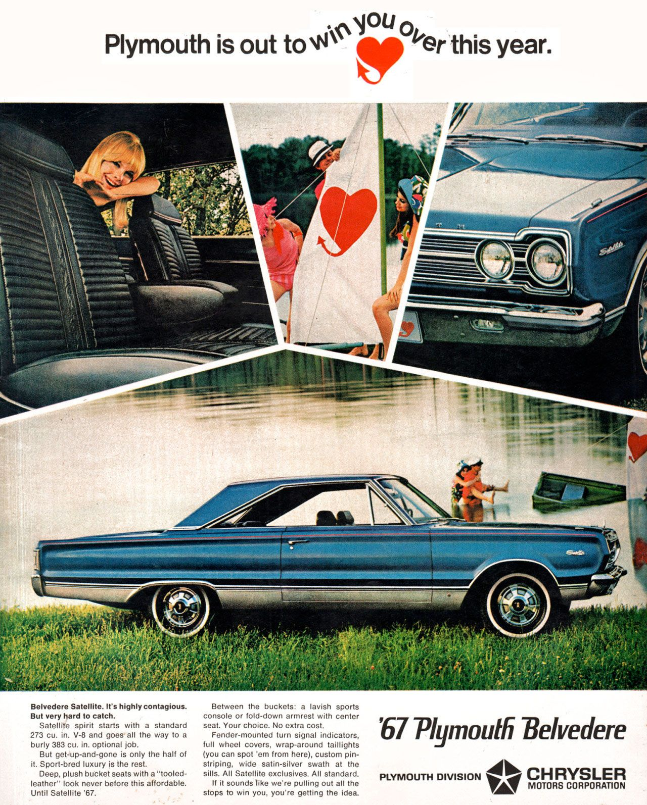 Belvedere Satellite. It's highly contagious. But very hard to catch. Satellite spirit starts with a standard 273 cu. in. V-8 and goes all the way to a burly 383 cu. in. optional job. But get-up-and-gone is only the half of it. Sport-bred luxury is the rest. Deep, plush bucket seats with a 'tooled-leather' look never before this affordable. Until Satellite '67. Between the buckets: a lavish sports console or fold-down armrest with center seat. Your choice. No extra cost. Fender-mounted turn signal indicators, full wheel covers, wrap-around taillights (you can spot 'ern from here), custom pin-striping, wide satin-silver swath at the sills. All Satellite exclusives. All standard. If it sounds like we're pulling out all the stops to win you, you're getting the idea. '67 Plymouth Belvedere.