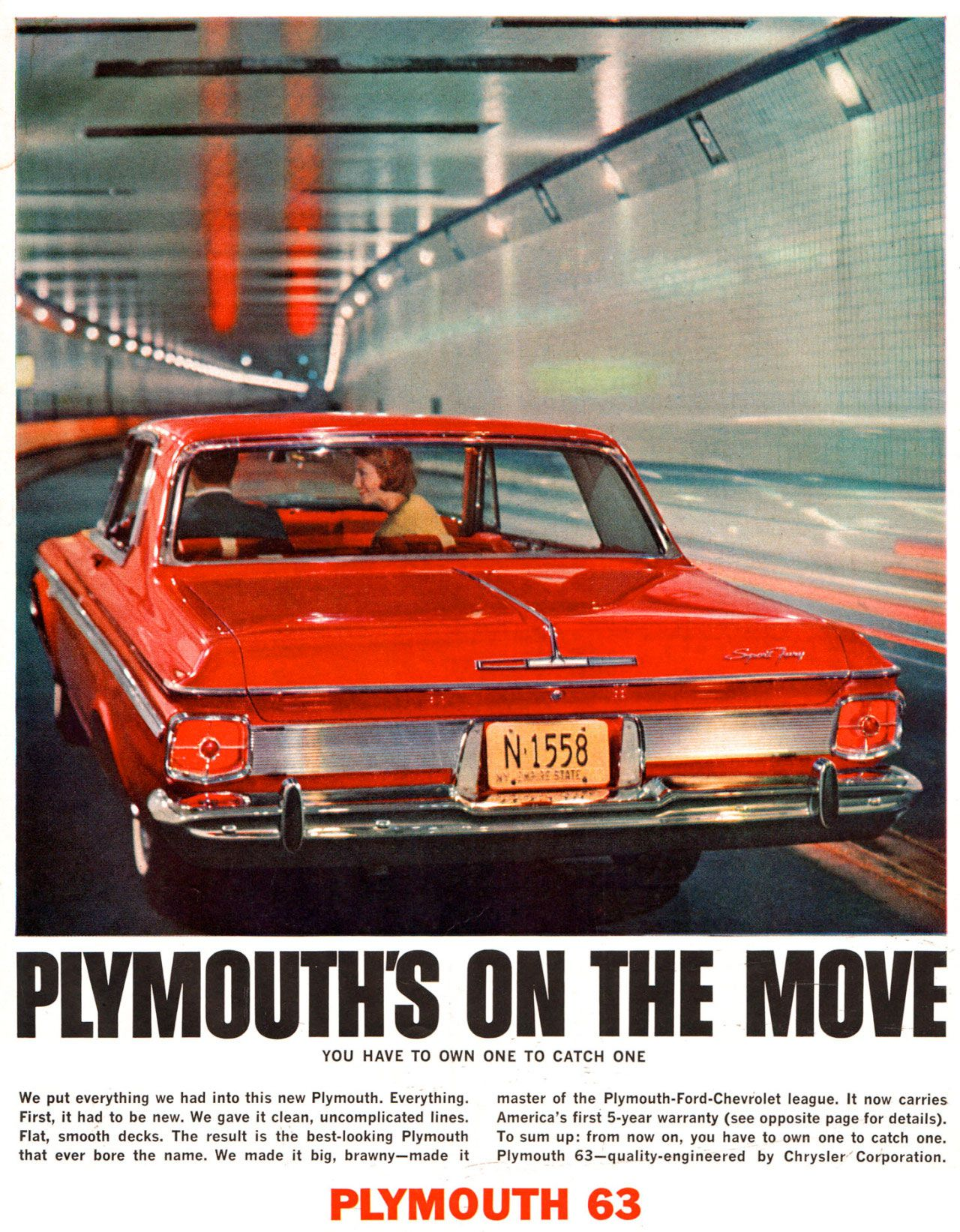 Plymouth's on the move. You have to own one to catch one. We put everything we had into this new Plymouth. Everything. master of the Plymouth-Ford-Chevrolet league. It now carries First, it had to be new. We gave it clean, uncomplicated lines. America's first 5-year warranty (see opposite page for details). Flat, smooth decks. The result is the best-looking Plymouth To sum up: from now on. you have to own one to catch one. that ever bore the name. We made it big, brawny—made it Plymouth 63—quality-engineered by Chrysler Corporation.