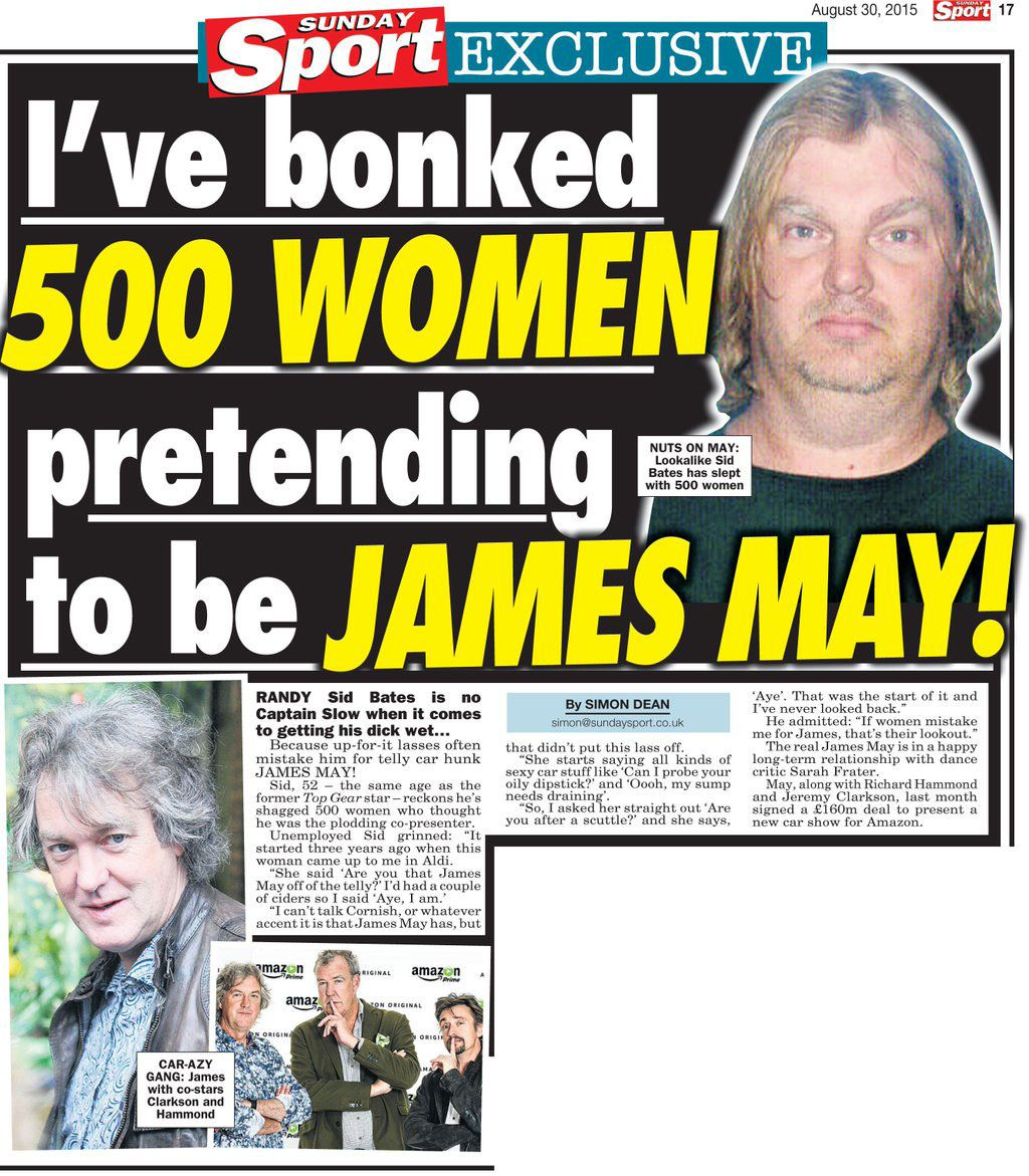 'I've bonked 500 women pretending to be James May!' NUTS ON MAY: Lookalike Sid Bates has slept with 500 women Randy Sid Bates is no Captain Slow when it comes to getting his dick wet... Because up-for-it lasses often mistake him for telly car hunk JAMES MAY! Sid, 52 - the same age as the former Top Gear star - reckons he's shagged 500 women who thought he was the plodding co-presenter. Umemployed Sid grinned: 'It started three years ago when this woman came up to me in Aldi'. She said 'Are you that James May off the telly?' I'd had a couple of ciders so I said: 'Aye, I am'. 'I can't talk Cornish, or whatever accent it is that James May has, but that didn't put this lass off'. She starts saying all kinds of sexy car stuff like 'Can I probe your oily dipstick?' and 'Oooh my sump needs draining'. 'So, I asked her straight out 'Are you after a scuttle?' and she says, 'Aye'. 'That was the start of it and I've never looked back'. He admitted: 'If women mistake me for James, that's their lookout'. The real James May is in a happy long-term relationship with dance critic Sarah Frater. May, along with Richard Hammond and Jeremy Clarkson, last month signed a 160 million pounds deal to present a new car show for Amazon.