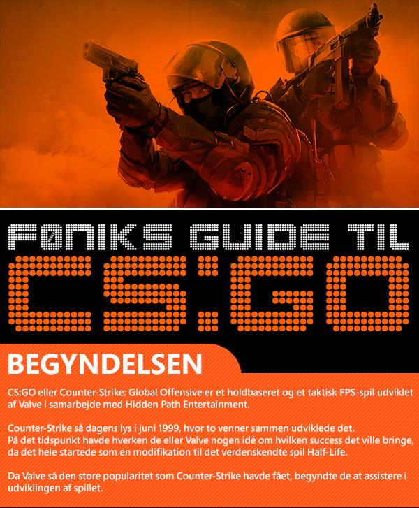 Begyndelsen CS:GO eller Counter-Strike: Global Offensive er et holdbaseret og et taktisk FPS-spil udviklet af Valve i samarbejde med Hidden Path Entertainment.Counter-Strike så dagens lys i juni 1999, hvor to venner sammen udviklede det. På det tidspunkt havde hverken de eller Valve nogen idé om hvilken success det ville bringe,da det hele startede som en modifikation til det verdenskendte spil Half-Life. Da Valve så den store popularitet som Counter-Strike havde fået, begyndte de at assistere i udviklingen af spillet.