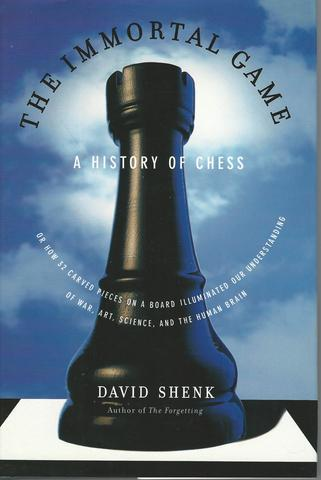 The Immortal Game: A History of Chess, or How 32 Carved Pieces on a Board Illuminated Our Understanding of War, Art, Science and the Human Brain, Shenk, David