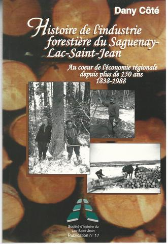 Histoire de l'industrie forestiere du Saguenay-Lac-Saint-Jean : au coeur de l'economie regionale depuis plus de 150 ans, 1838-1988, Dany Cote