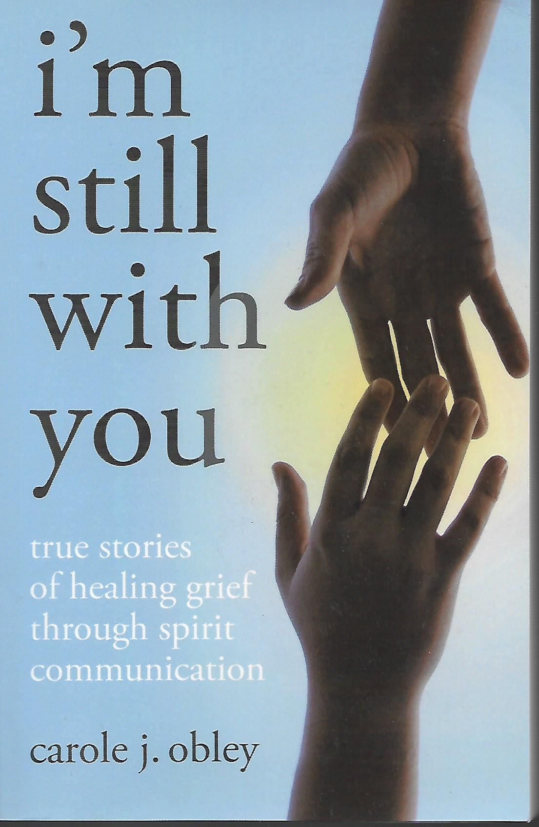 I'm Still with You: True Stories of Healing Grief Through Spirit Communication, Carole J. Obley