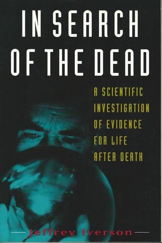 In Search of the Dead: A Scientific Investigation of Evidence for Life After Death, Iverson, Jeffrey
