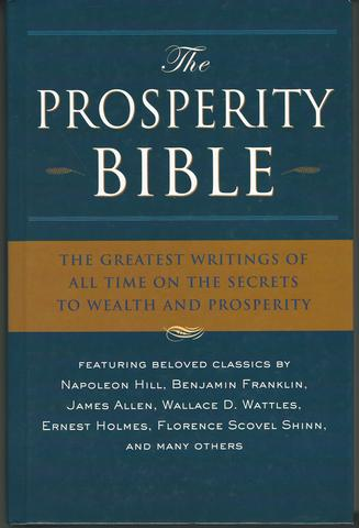 The Prosperity Bible: The Greatest Writings of All Time On The Secrets To Wealth And Prosperity, Hill, Napoleon; Wattles, Wallace D.; Allen, James; Barnum, P. T.; Franklin, Benjamin; Holmes, Ernest; Haanel, Charles F.; Collier, Robert; Scovel Shinn, Florence; Hubbard, Elbert; Conwell, Russell; Fillmore, Charles; Trine, Ralph Waldo; Walker Atkinson, W