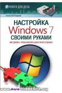 Алексей Гладкий - Настройка Windows 7 своими руками