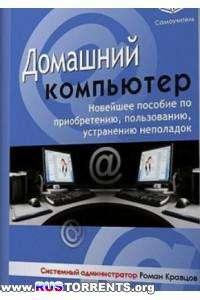 Роман Кравцов | Домашний компьютер. Новейшее пособие по приобретению, пользованию, устранению неполадок.