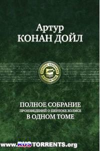 Артур Конан Дойл - Полное собрание произведений о Шерлоке Холмсе в одном томе | FB2