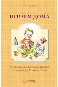 Т.Н. Толкачева | Играем дома. 10 готовых развивающих занятий с детьми от 1 года до 3 лет | FB2