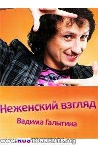 Неженский взгляд Вадима Галыгина | IPTVRip