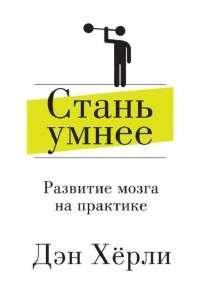 Дэн Херли | Стань умнее. Развитие мозга на практике | FB2