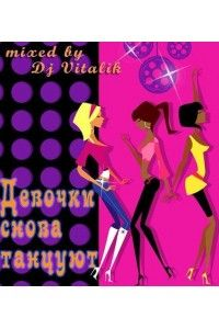 VA - Девочки снова танцуют (mixed by Dj Vitalik) | MP3