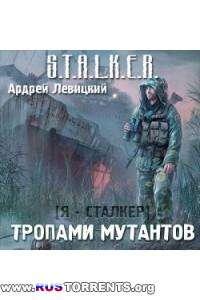 Тропами мутантов. S.T.A.L.K.E.R. / Левицкий Андрей | MP3