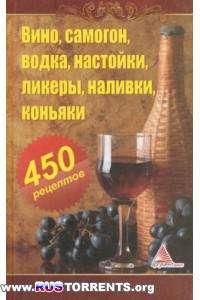 Вино, самогон, водка, настойки, ликеры, наливки, коньяки. 450 рецептов.