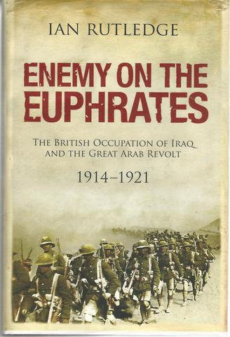 Enemy on the Euphrates: The British Occupation of Iraq and the Great Arab Revolt, 1914-1921, Rutledge, Ian