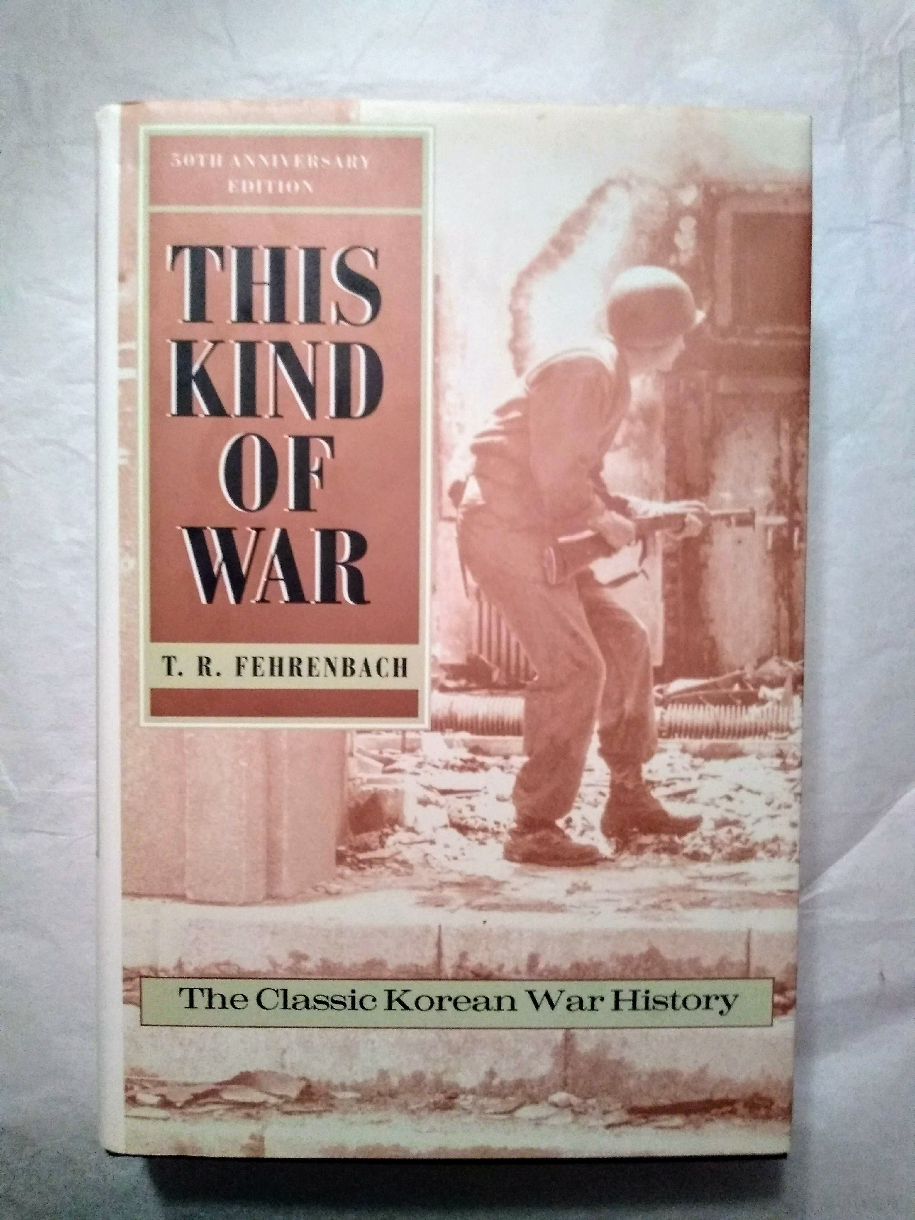 This Kind of War: The Classic Korean War History - Fiftieth Anniversary Edition, Fehrenbach, T.R.