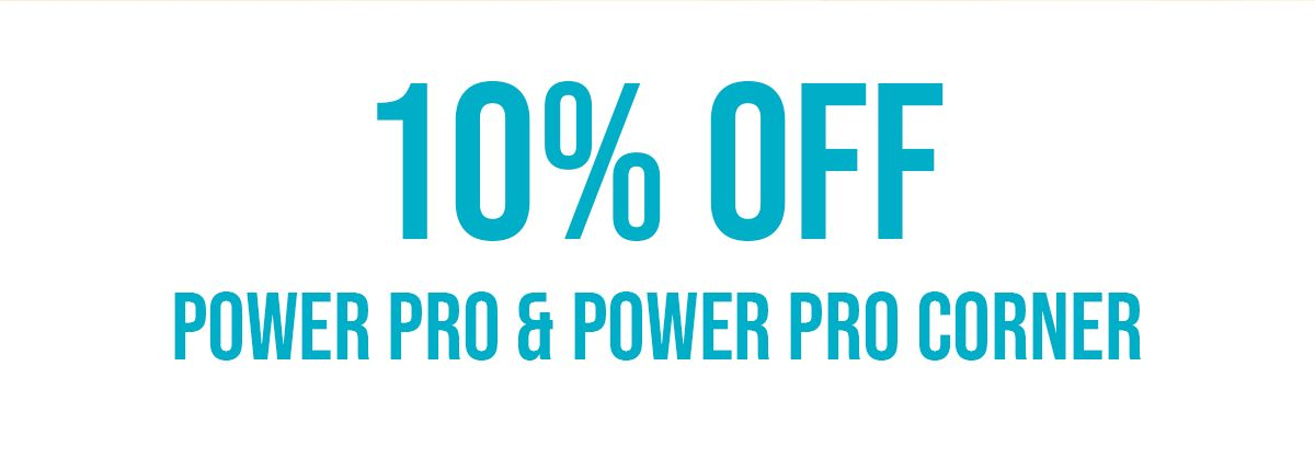 10% OFF Power Pro & Power Pro Corner