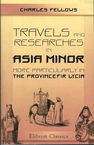 Travels and Researches in Asia Minor, More Particularly in the Province of Lycia, Fellows, Charles