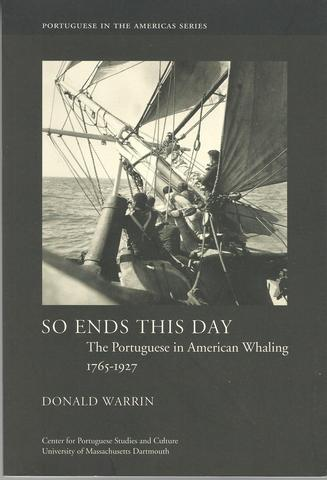 So Ends This Day: The Portuguese in American Whaling, 1765?1927 (Portuguese in the Americas Series), Warrin, Donald