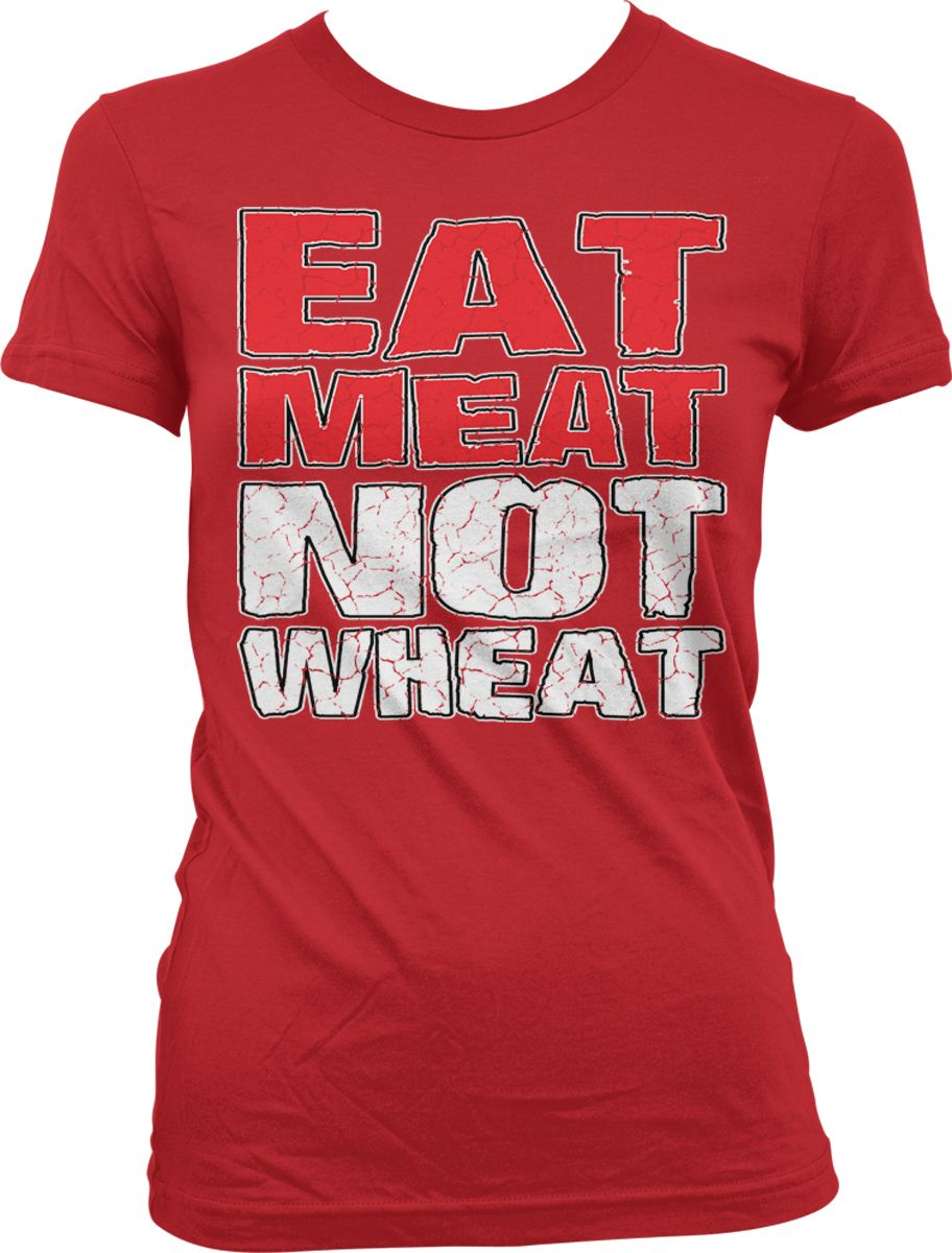 Eat Meat Not Wheat - Healthy Food Funny Sayings Juniors T ...