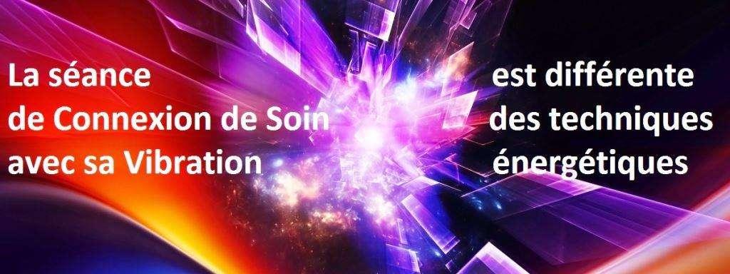 La séance de Connexion de Soin avec l'animation de sa Vibration est différente des techniques énergétiques