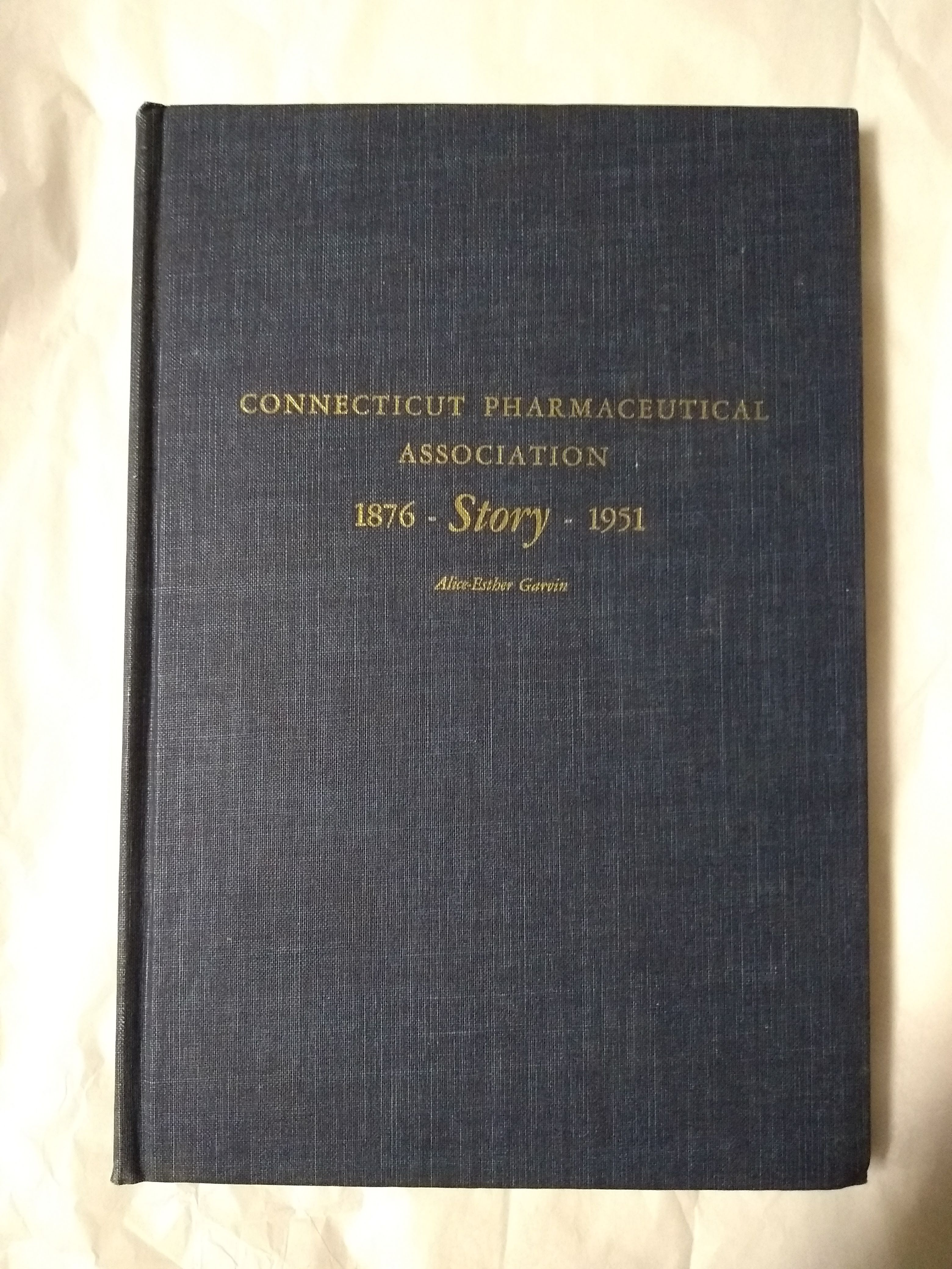 Connecticut Pharmaceutical Association Story 1876-1951, Garvin, Alice-Esther, Editor; Felix Blanc, Raymond T. McMullen, Raymond E. Mercier, Review Committee