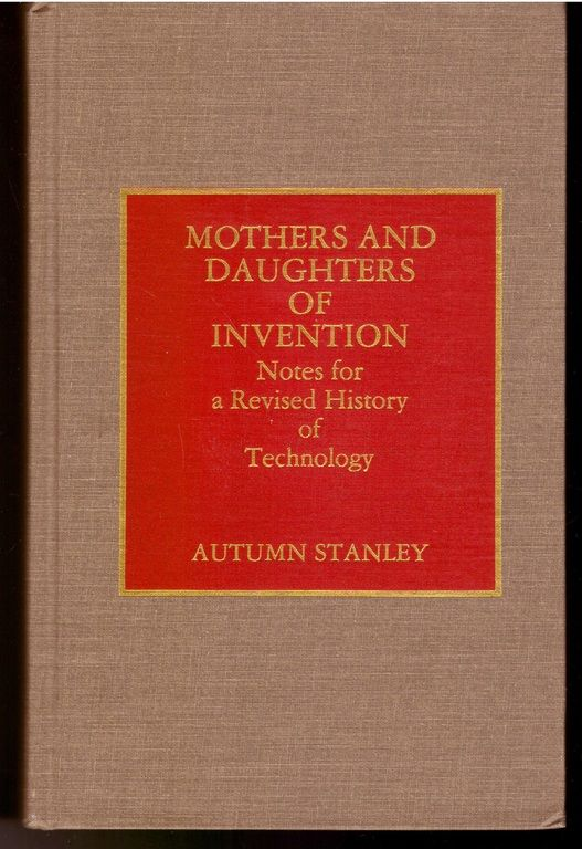 Mothers and Daughters of Invention: Notes for a Revised History of Technology, Stanley, Autumn