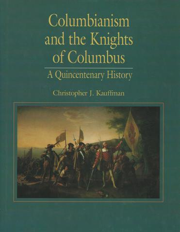 Columbianism and the Knights of Columbus: A Quincentenary History, Kauffman, Christopher