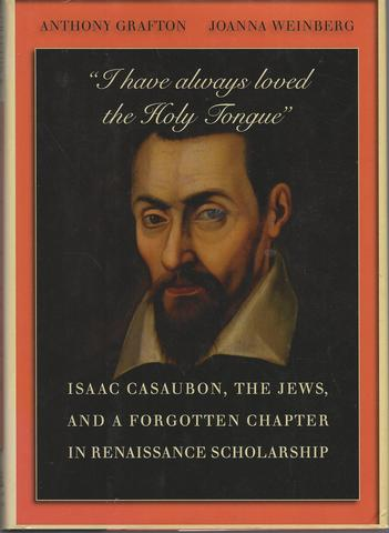 """""""I have always loved the Holy Tongue"""": Isaac Casaubon, the Jews, and a Forgotten Chapter in Renaissance Scholarship (Carl Newell Jackson Lectures), Grafton, Anthony; Weinberg, Joanna"""