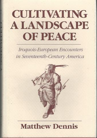 Cultivating a Landscape of Peace: Iroquois-European Encounters in Seventeenth-Century America, Dennis, Matthew