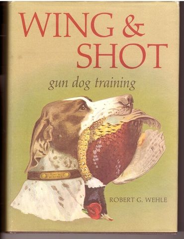 Wing and Shot: Gun Dog Training, Robert G. Wehle