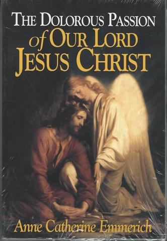 The Dolorous Passion of Our Lord Jesus Christ: From the Visions of Anne Catherine Emmerich, Anne Catherine Emmerich