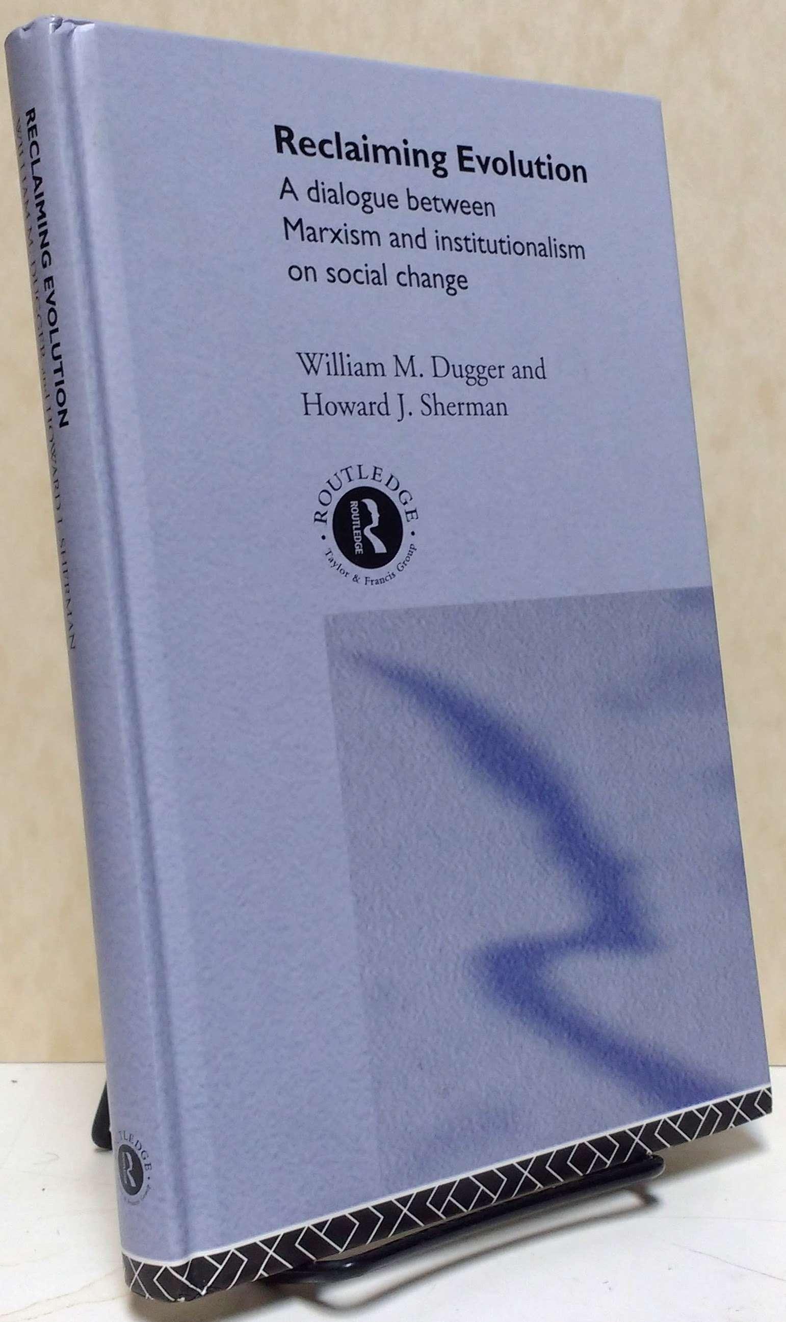 Reclaiming Evolution: A Marxist Institutionalist Dialogue on Social Change  (Advances in Social Economics), William M. Dugger; Howard J. Sherman