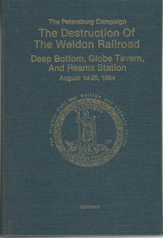 Destruction of the Weldon Railroad Deep Bottom Globe Tavern and Reams Station August 14-25, 1864 (The Virginia Civil War battles and leaders series. The Petersburg campaign), Horn, John