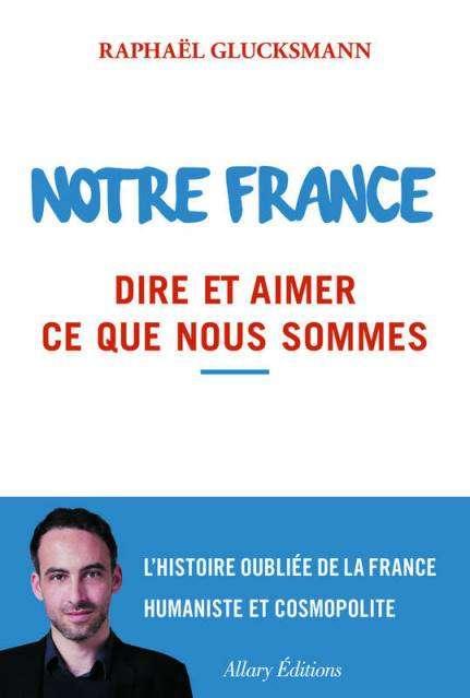 Raphaël Glucksmann - Notre France Dire et aimer ce que nous sommes