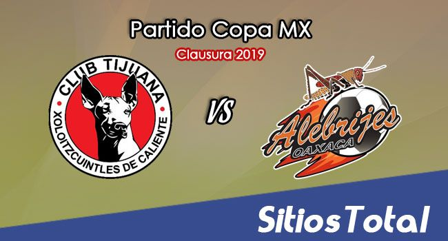 Xolos Tijuana vs Alebrijes de Oaxaca en Vivo – Cuartos de Final – Copa MX – Martes 26 de Febrero del 2019