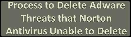 Process to Delete Adware Threats that Norton Antivirus Unable to Delete