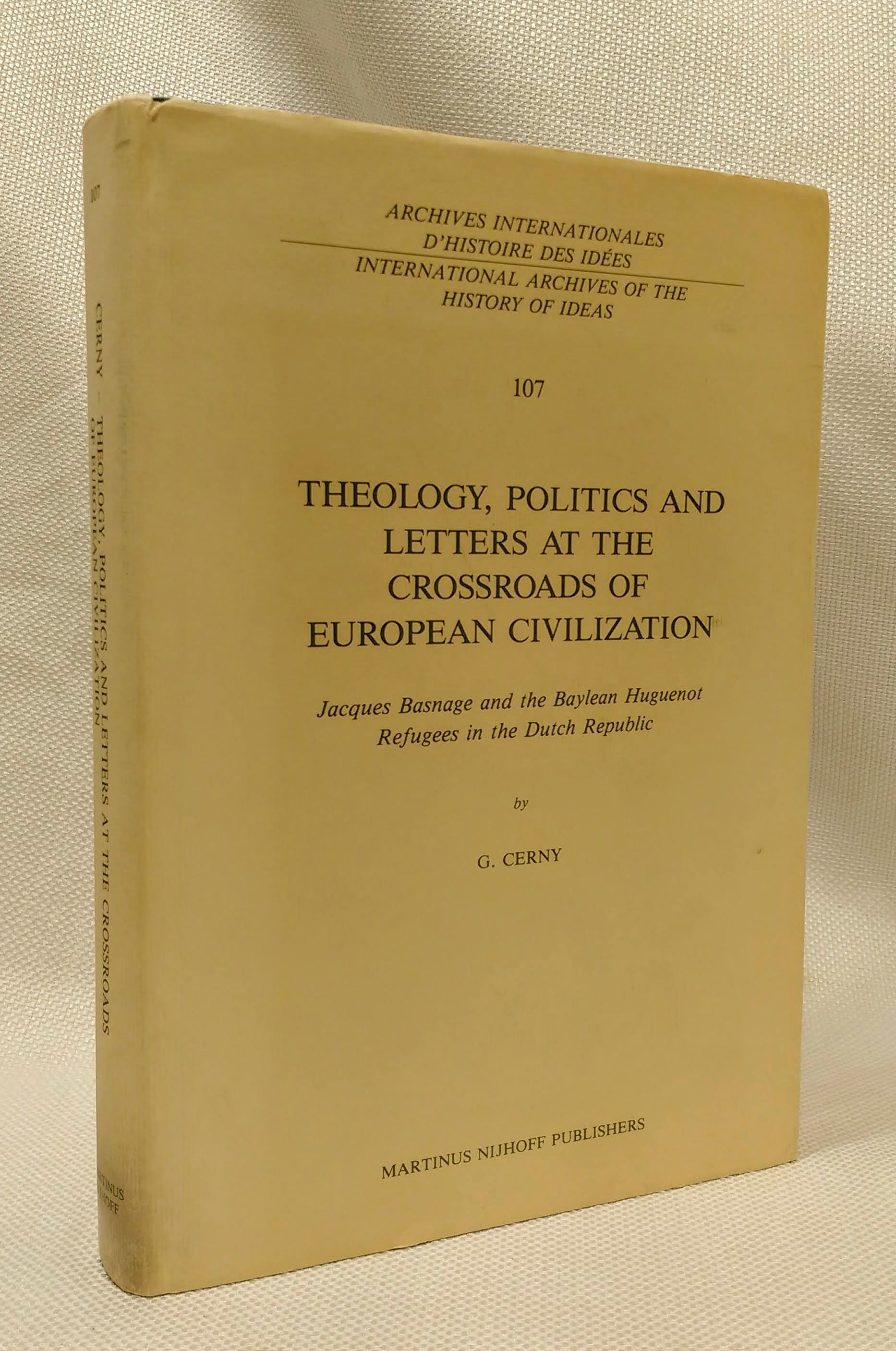 Theology, Politics and Letters at the Crossroads of European Civilization: Jacques Basnage and the Baylean Huguenot Refugees in the Dutch Republic (International Archives of the History of Ideas, 107), Gerald Cerny