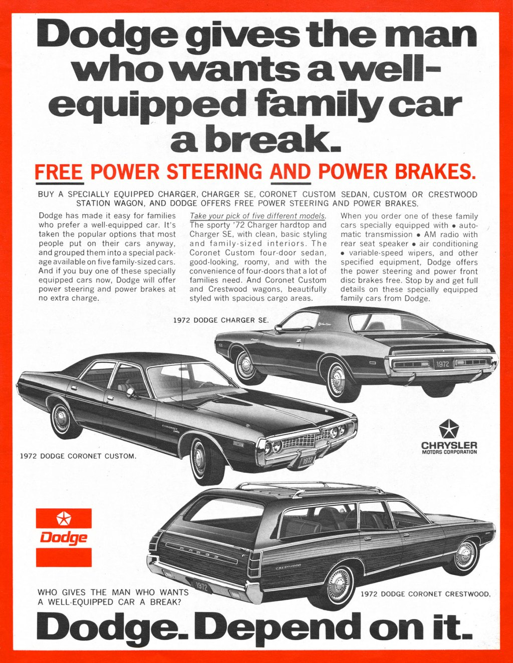 Dodge gives the man who wants a well-equipped family car a break.  FREE POWER STEERING AND POWER BRAKES.  BUY A SPECIALLY EQUIPPED CHARGER, CHARGER SE, CORONET CUSTOM SEDAN, CUSTOM OR CRESTWOOD STATION WAGON, AND DODGE OFFERS FREE POWER STEERING AND POWER BRAKES.  Dodge has made it easy for families who prefer a well-equipped car. It's taken the popular options that most people put on their cars anyway, and grouped them into a special pack-age available on five family-sized cars. And if you buy one of these specially equipped cars now, Dodge will offer power steering and power brakes at no extra charge.   Take your pick of five different models. The sporty '72 Charger hardtop and Charger SE, with clean, basic styling and family-sized interiors. The Coronet Custom four-door sedan, good-looking, roomy, and with the convenience of four-doors that a lot of families need. And Coronet Custom and Crestwood wagons, beautifully styled with spacious cargo areas.  When you order one of these family cars specially equipped with • auto-matic transmission • AM radio with rear seat speaker • air conditioning • variable-speed wipers, and other specified equipment, Dodge offers the power steering and power front disc brakes free. Stop by and get full details on these specially equipped family cars from Dodge.  % 1111111 1972 DODGE CHARGER SE. 11.1 0 -    1972 DODGE CORONET CUSTOM.  Dodge  .1■ CHRYSLER MOTORS CORPORATION  WHO GIVES THE MAN WHO WANTS A WELL-EQUIPPED CAR A BREAK?  1972 DODGE CORONET CRESTWOOD.  Dodge_ Depend on it_