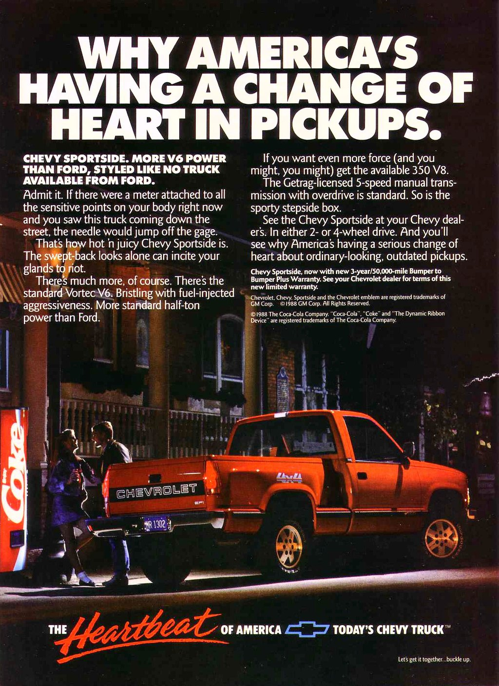 WHY AMERICA'S HAVING A CHANGE OF HEART IN PICKUPS.  CHEVY SPORTSIDE. MORE V6 POWER THAN FORD, STYLED LIKE NO TRUCK AVAILABLE FROM FORD. Admit it. If there were a meter attached to all the sensitive points on your body right now and you saw this truck coming down the street, the needle would jump off the gage. That's how hot 'n juicy Chevy Sportside is. The swept-back looks alone can incite your \ I\N, glands There's rmio. ut 'smuch more, of course. There's the standard Vortec V6. Bristling with fuel-injected aggressiveness. More standard half-ton power than Ford.   ; - I  14148.471   If you want even more force (and you might, you might) get the available 350 V8. The Getrag-licensed 5-speed manual trans-mission with overdrive is standard. So is the sporty stepside box. See the Chevy Sportside at your Chevy deal-er's. In either 2- or 4-wheel drive. And you'll see why America's having a serious change of heart about ordinary-looking, outdated pickups. Chevy Sportside, now with new 3-year/50,000-mile Bumper to Bumper Plus Warranty. See your Chevrolet dealer for terms of this new limited warranty. Chevrolet. Chevy. Sportside and the Chevrolet emblem are registered trademarks of GM Corp. ,e,1988 GM Corp. All Rights Reserved. (01988 The Coca-Cola Company. ''Coca-Cola''. 'Coke and ''The Dynamic Ribbon Device are registered trademarks of The Coca-Cola Company.  r.   THEAL* f,y)-/ ele;',404-1.,f OF AMERICA ig=.7 TODAY'S CHEVY TRUCK'''  Let's get it together...buckle up.