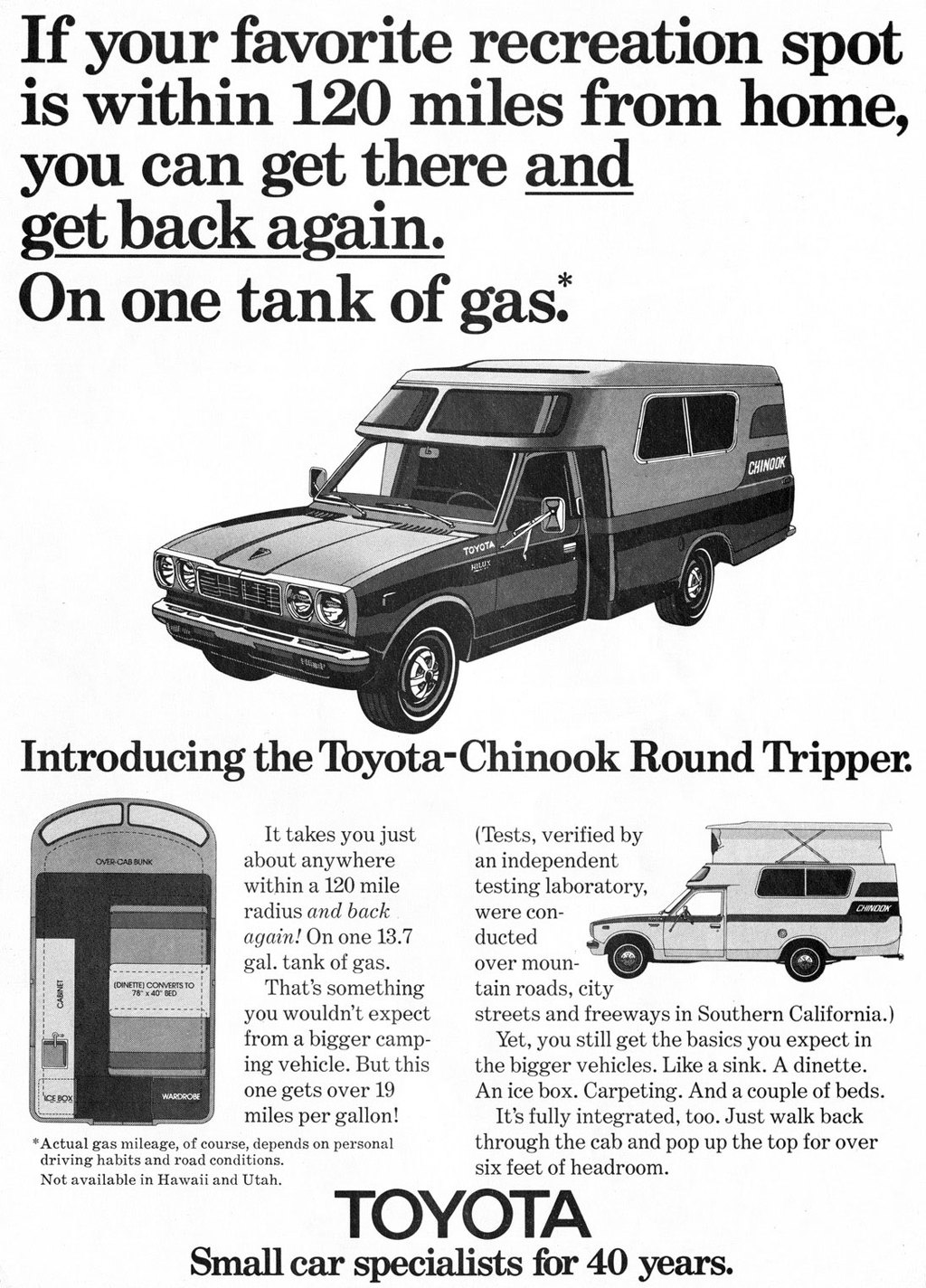 If your favorite recreation spot is within 120 miles from home, you can get there and get back again. On one tank of gas. Introducing the Toyota-Chinook Round Tripper.   (OINUTE) CONVERTS TO 78' x 40'' 8E-0   It takes you just about anywhere within a 120 mile radius and back again! On one 13.7 gal. tank of gas. That's something you wouldn't expect from a bigger camp-ing vehicle. But this one gets over 19 miles per gallon! *Actual gas mileage, of course, depends on personal driving habits and road conditions. Not available in Hawaii and Utah.  (Tests, verified by an independent testing laboratory, were con-ducted over moun-tain roads, city streets and freeways in Southern California.) Yet, you still get the basics you expect in the bigger vehicles. Like a sink. A dinette. An ice box. Carpeting. And a couple of beds. It's fully integrated, too. Just walk back through the cab and pop up the top for over six feet of headroom.   ZW/N01.1A'   TOYOTA Small car specialists for 40 years.