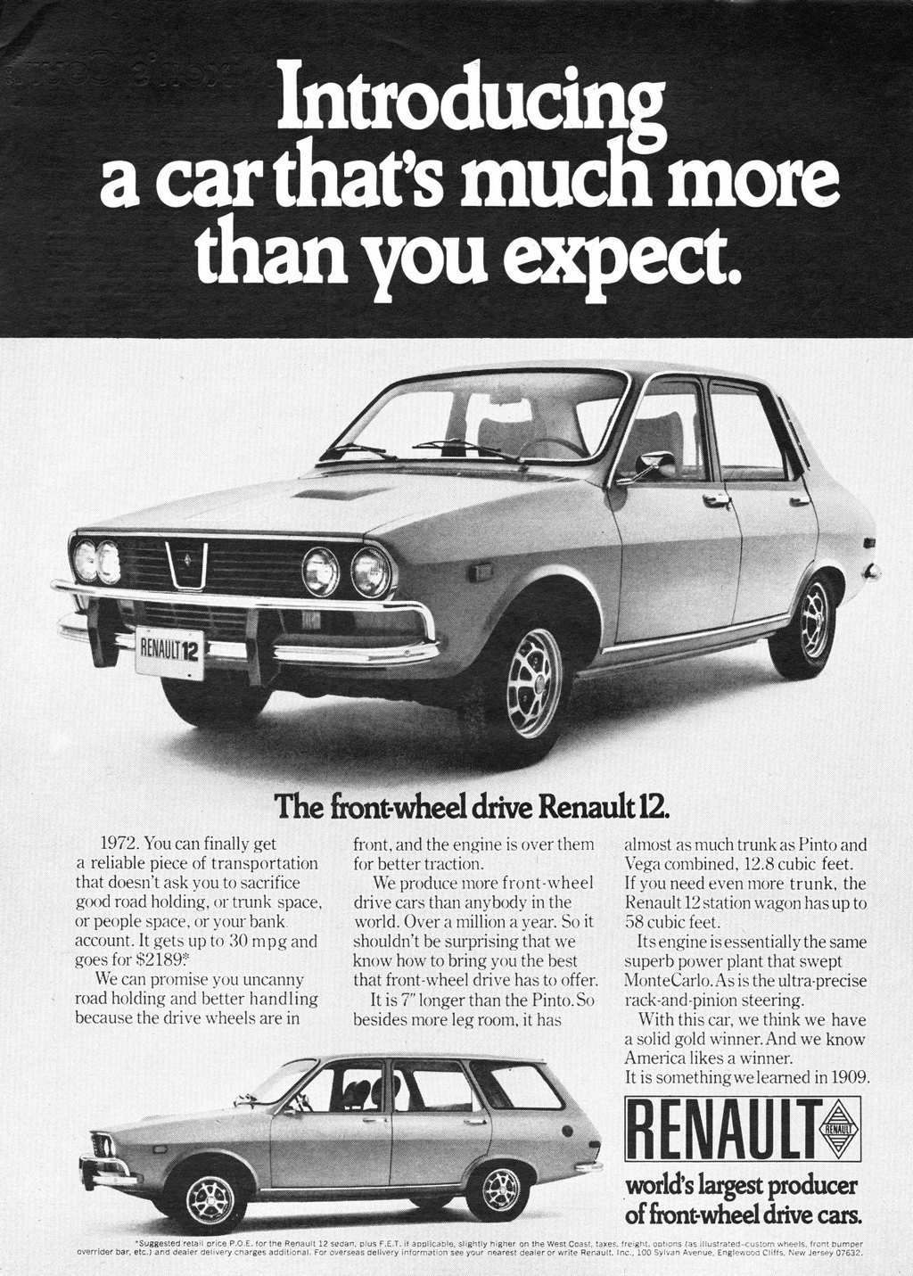 Introducing a car that's much more than you expect.   The front-wheel drive Renault 12.  1972. You can finally get a reliable piece of transportation that doesn't ask you to sacrifice good road holding, or trunk space. or people space, or your bank. account. It gets up to 30 mpg and goes for 82189? We can promise you uncanny road holding and better handling because the drive wheels are in  front, and the engine is over them for better traction. We produce more front-wheel drive cars than anybody in the world. Over a million a year. So it shouldn't be surprising that we know how to bring you the best that front-wheel drive has to offer. It is 7'' longer than the Pinto. So besides more leg room, it has   almost as much trunk as Pinto and Vega combined, 12.8 cubic feet. If you need even more trunk, the Renault 12 station wagon has up to 58 cubic feet. Its engine is essentially the same superb power plant that swept MonteCarlo. As is the ultra-precise rack-and-pinion steering. With this car, we think we have a solid gold winner. And we know America likes a winner. It is something we learned in 1909.  RENAULT ca.) A  world's largest producer of front-wheel drive cars.  Suggested retail price P.O.E. for the Renault 12 sedan, plus F.E.T. if applicable, slightly higher on the West Coast, taxes. freight. options (as illustrated-custom wheels. front bumper overrider bar. etc.) alto dealer delivery cnarges additional. For overseas delivery information see your nearest dealer or write Renault. Inc., 100 Sylvan Avenue. Englewood Cliffs. New Jersey 07632.