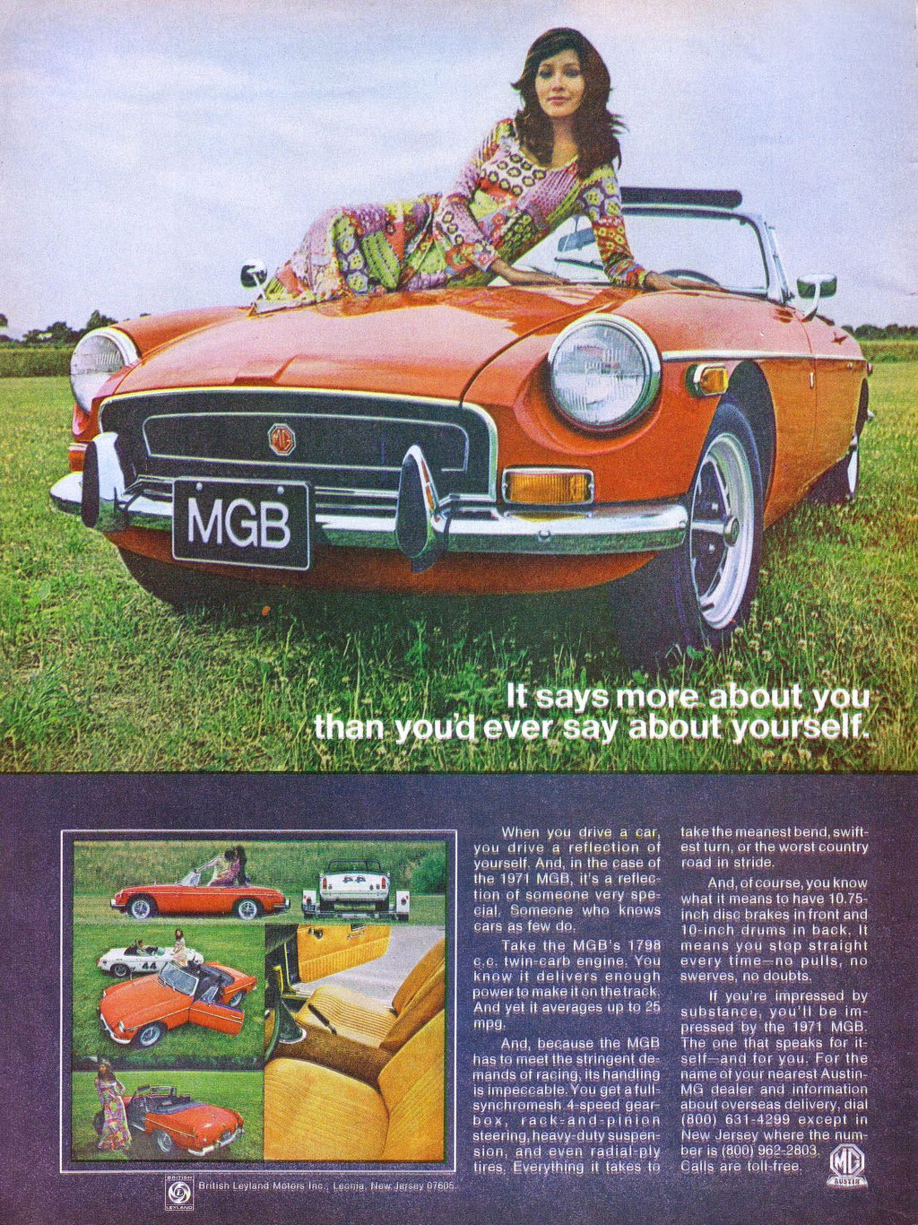 The 1971 MGB. It says more about you than you'd ever say about yourself. When you drive a car, you drive a reflection of yourself. And, in the case of the 1971 MGB, its a reflec-tion of someone very spe-cial. Someone who knows cars as few do. Take the MGB's 1798 c.c. twin-carb engine. You know it delivers enough power to make it on thetrack. And yet if averages up to 25 mpg. And, begause the MGB has to meet the stringent de-mands of raping, its handling is impeccable. You get a full-synchronie.sh 4-speed gear-box, rack-and-pinion steering, heavy-duty suspen-sion, and even radial-ply tires. Everything it takes to take the meanest bend, swift-est turn, or the worst country road in stride. And, of course, you know what it means to have 10.75-inch disc brakes in front and 10-inch drums in back. It means you stop straight every time—no pulls, no swerves, no doubts. If you're impressed by substance, you'll be im-pressed by the 1971 MGB. The one that speaks for it-seif—and for you. For the name of your nearest Austin-MG dealer and information about overseas delivery, dial (800) 631-4299 except in New Jersey where the num-ber is (800) 962-2803. Galls are toll-free.