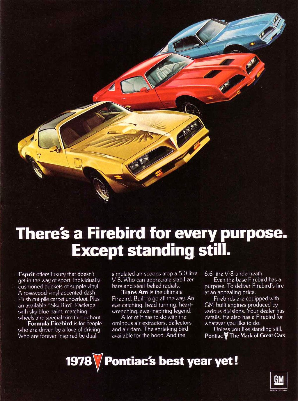 There's a Firebird for every purpose. Except standing still.  Esprit offers luxury that doesn't get in the way of sport. Individually-cushioned buckets of supple vinyl. A rosewood-vinyl accented dash. Plush cut-pile carpet underfoot. Plus an available ''Sky Bird- Package with sky blue paint, matching wheels and special trim throughout. Formula Firebird is for people who are driven by a love of driving. Who are forever inspired by dual  simulated air scoops atop a 5.0 litre V-8. Who can appreciate stabilizer bars and steel-belted radials. Trans Am is the ultimate Firebird. Built to go all the way. An eye-catching. head-turning, heart-wrenching. awe-inspiring legend. A lot of it has to do with the ominous air extractors. deflectors and air dam. The shrieking bird available for the hood. And the  6.6 litre V-8 underneath. Even the base Firebird has a purpose. To deliver Firebird's fire at an appealing price. Firebirds are equipped with GM-built engines produced by various divisions. Your dealer has details. He also has a Firebird for whatever you like to do. Unless you like standing still. Pontiac VThe Mark of Great Cars  1978 Pontiac's best year yet !  GM