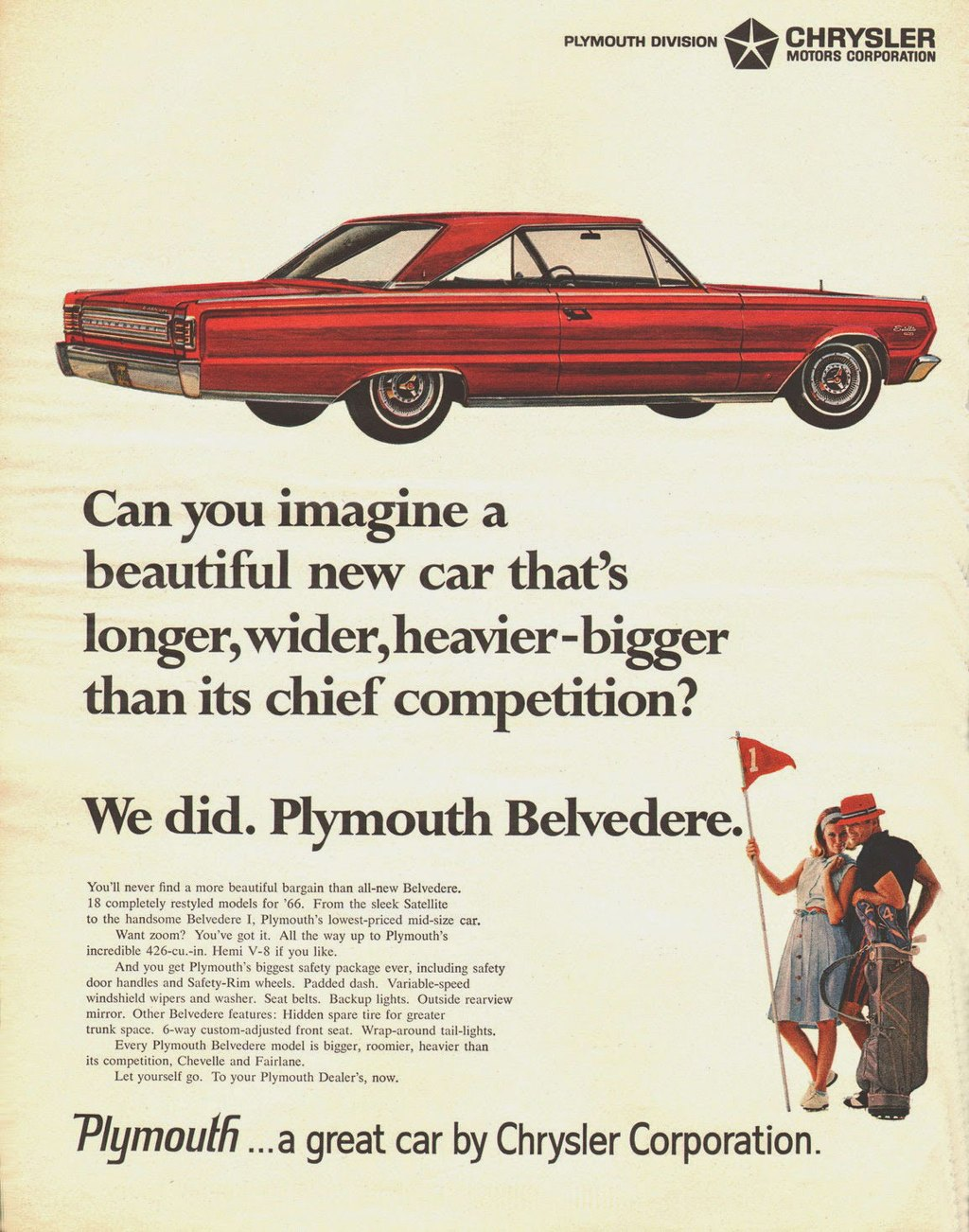 PLYMOUTH DIVISION filik• CHRYSLER Aik MOTORS CORPORATION   Can you imagine a beautiful new car that's longer, wider, heavier-bigger than its chief competition?   We did. The Plymouth Belvedere.  You'll never find a more beautiful bargain than all-new Belvedere. 18 completely restyled models for '66. From the sleek Satellite to the handsome Belvedere I, Plymouth, lowest-priced mid-s. cat. Want zoom? You've got it. All the way up to Plymouth's incredible 426-cu.-in. Henri V-8 if you like. And you get Plymouth's biggest safety package ever, including safety door hand. and Safety-Rini wheels. Padded dash. Variable-speed windshield wipers and washer. Seat belts. Backup lights. Outside rearview mirror. Other Belvedere features, Hidden spare tire for greater trunk space. 6-way custom-adjusted front seat. Wrap-around tail-lights. Every Plymouth Belvedere model is bigger, roomier, heavier than its competition, ChewIle and Fairlane. Let yourself go. To your Plymouth Dealer's, now,  Plymoulfi ...a great car by Chrysler Corporation.