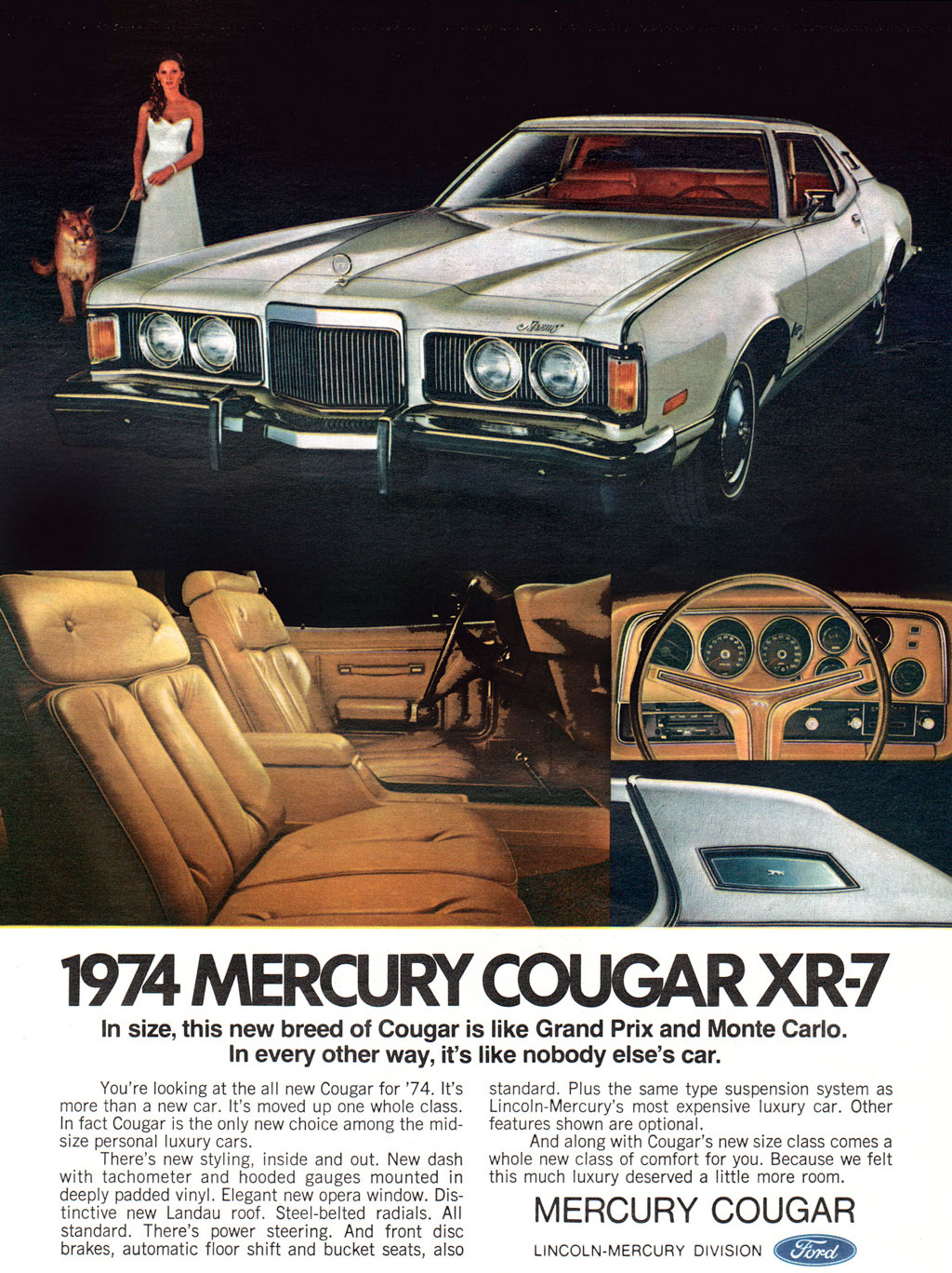 The 1974 Mercury Cougar XR-7. In size, this new breed of Cougar is like Grand Prix and Monte Carlo. In every other way, it's like nobody else's car. You're looking at the all new Cougar for '74. It's more than a new car. It's moved up one whole class. In fact Cougar is the only new choice among the mid-size personal luxury cars. There's new styling, inside and out. New dash with tachometer and hooded gauges mounted in deeply padded vinyl. Elegant new opera window. Dis-tinctive new Landau roof. Steel-belted radials. All standard. There's power steering. And front disc brakes, automatic floor shift and bucket seats, also  standard. Plus the same type suspension system as Lincoln-Mercury's most expensive luxury car. Other features shown are optional. And along with Cougar's new size class comes a whole new class of comfort for you. Because we felt this much luxury deserved a little more room.  MERCURY COUGAR  LINCOLN-MERCURY DIVISION C----)/